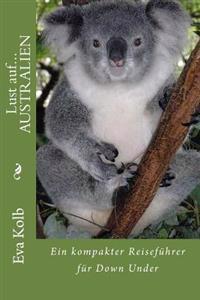 Lust Auf... Australien: Ein Kompakter Reisefuhrer Fur Down Under