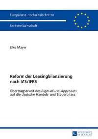 Reform Der Leasingbilanzierung Nach IAS/Ifrs Uebertragbarkeit Des Right-Of-Use-Approachs Auf Die Deutsche Handels- Und Steuerbilanz