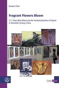 Fragrant Flowers Bloom: T. C. Chao, Bliss Wiant and the Contextualization of Hymns in Twentieth Century China