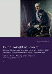 In the Twilight of Empire: Count Alois Lexa Von Aehrenthal (1854-1912). Imperial Habsburg Patriot and Statesman