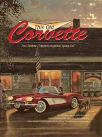This Old Corvette: The Ultimate Tribute to America's Sports Car