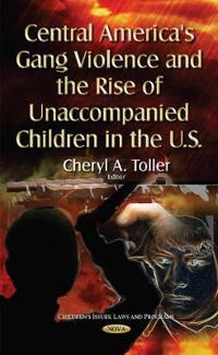 Central America's Gang Violencethe Rise of Unaccompanied Children in the U.S.