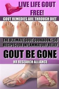 Gout Be Gone - The Ultimate Gout Cookbook - 50+ Gout Recipes for Inflammatory Relief -: Gout Remedies Are Through Diet - Live Life Gout Free!