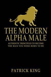 The Modern Alpha Male: Authentic Principles to Become the Man You Were Born to Be