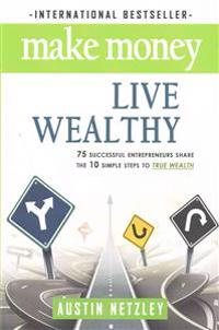 Make Money, Live Wealthy: 75 Successful Entrepreneurs Share the 10 Simple Steps to True Wealth: Money, Investing, Lifestyle, Entrepreneurship, S
