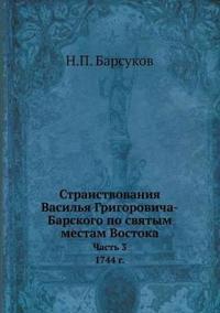 Stranstvovaniya Vasilya Grigorovicha-Barskogo Po Svyatym Mestam Vostoka S 1723 Po 1747 G Chast 3. 1744 G.