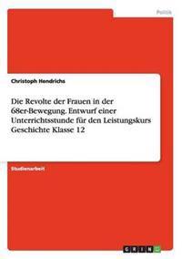 Die Revolte Der Frauen in Der 68er-Bewegung. Entwurf Einer Unterrichtsstunde Fur Den Leistungskurs Geschichte Klasse 12