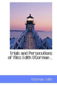 Trials and Persecutions of Miss Edith O'Gorman ..