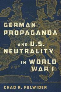 German Propaganda and U. S. Neutrality in World War I