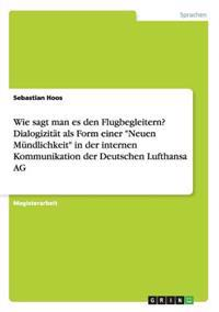 """Wie Sagt Man Es Den Flugbegleitern? Dialogizitat ALS Form Einer """"Neuen Mundlichkeit"""" in Der Internen Kommunikation Der Deutschen Lufthansa AG"""