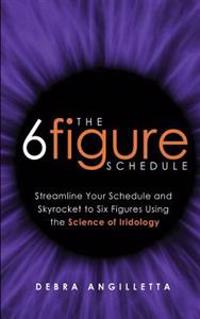 The Six Figure Schedule: Streamline Your Schedule and Skyrocket to Six Figures Using the Science of Iridology