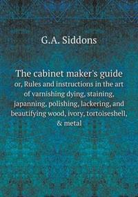The Cabinet Maker's Guide Or, Rules and Instructions in the Art of Varnishing Dying, Staining, Japanning, Polishing, Lackering, and Beautifying Wood, Ivory, Tortoiseshell, & Metal