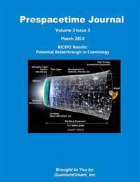Prespacetime Journal Volume 5 Issue 3: Bicep2 Results: Potential Breakthrough in Cosmology