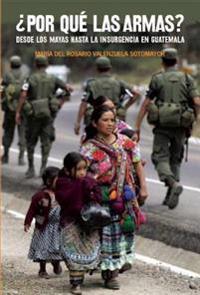 Por Que las Armas?: Desde los Mayas Hasta la Insurgencia en Guatemala