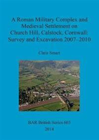 A Roman Military Complex and Medieval Settlement on Church Hill Calstock Cornwall: Survey and Excavation 2007 - 2010