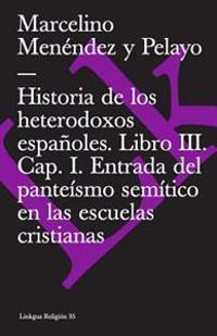 Historia de Los Heterodoxos Espanoles. Libro III. Cap. I. Entrada del Panteismo Semitico En Las Escuelas Cristianas
