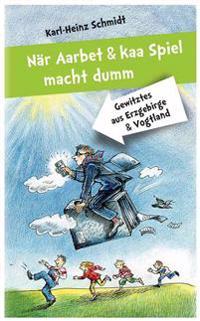 Nar Aarbet Und Kaa Spiel Macht Dumm: Gewitztes Aus Erzgebirge Und Vogtland
