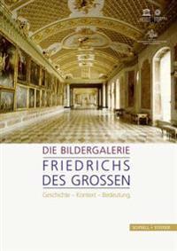 Die Bildergalerie Friedrichs Des Grossen: Geschichte - Kontext - Bedeutung