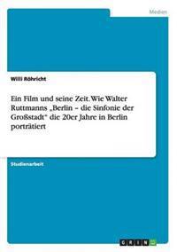 """Ein Film Und Seine Zeit. Wie Walter Ruttmanns """"Berlin - Die Sinfonie Der Grostadt Die 20er Jahre in Berlin Portratiert"""