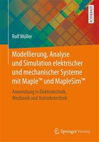 Modellierung, Analyse Und Simulation Elektrischer Und Mechanischer Systeme Mit Maple(tm) Und Maplesim(tm): Anwendung in Elektrotechnik, Mechanik Und A