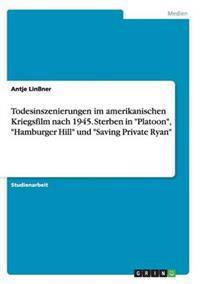 """Todesinszenierungen Im Amerikanischen Kriegsfilm Nach 1945. Sterben in """"Platoon,"""" """"Hamburger Hill"""" Und """"Saving Private Ryan"""""""