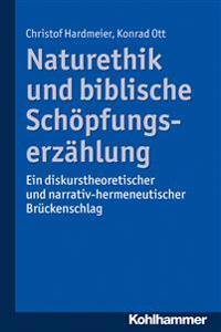 Naturethik Und Biblische Schopfungserzahlung: Ein Diskurstheoretischer Und Narrativ-Hermeneutischer Bruckenschlag