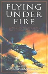 Flying Under Fire: Canadian Fliers Recall the Second World War