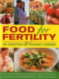 Food for Fertility: The Conception and Pregnancy Cookbook: 50 Nutrient-Packed Recipes for Pre-Conception, Pregnancy and Breastfeeding