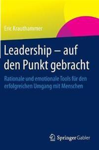 Leadership - Auf Den Punkt Gebracht: Rationale Und Emotionale Tools Für Den Erfolgreichen Umgang Mit Menschen