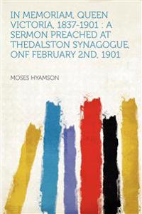 In Memoriam, Queen Victoria, 1837-1901 : a Sermon Preached at TheDalston Synagogue, Onf February 2nd, 1901