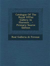 Catalogue Of The Royal Uffizi Gallery In Florence... - Primary Source Edition