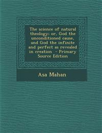 The Science of Natural Theology; Or, God the Unconditioned Cause, and God the Infinite and Perfect as Revealed in Creation - Primary Source Edition