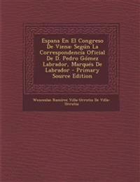 Espana En El Congreso de Viena: Segun La Correspondencia Oficial de D. Pedro Gomez Labrador, Marques de Labrador - Primary Source Edition