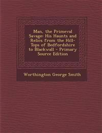 Man, the Primeval Savage: His Haunts and Relics from the Hill-Tops of Bedfordshire to Blackwall