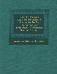 Rôle De Jacques Lefèvre D'etaples À L'origine De La Réformation Française... - Primary Source Edition