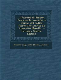I Fioretti di Sancto Franciescho secondo la lezione del codice fiorentino scritto da Amaretto Manelli;
