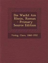 Die Wacht Am Rhein, Roman - Primary Source Edition
