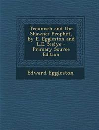 Tecumseh and the Shawnee Prophet, by E. Eggleston and L.E. Seelye - Primary Source Edition