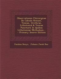 Observationes Chirurgicae De Calculo Renum, Vesicae, Urethrae, Lithotomiâ & Vesicae Puncturâ: In Quibus Lithotomiae Methodum... - Primary Source Editi
