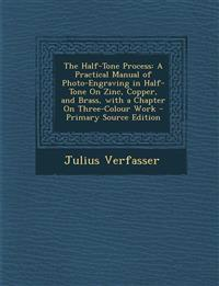 The Half-Tone Process: A Practical Manual of Photo-Engraving in Half-Tone On Zinc, Copper, and Brass, with a Chapter On Three-Colour Work