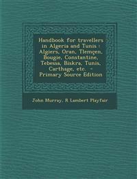Handbook for Travellers in Algeria and Tunis: Algiers, Oran, Tlemcen, Bougie, Constantine, Tebessa, Biskra, Tunis, Carthage, Etc. - Primary Source EDI