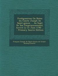 Prolégomènes Ou Notes Du Comte Joseph De Saint-genois ... Au Sujet De Son Emprisonnement, Arrivé Le 21 Juin 1790 ...