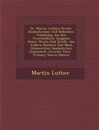 Dr. Martin Luthers Briefe, Sendschreiben Und Bedenken: Volstandig Aus Den Verschiedenen Ausgaben Seiner Werke Und Briefe, Aus Andern Buchern Und Noch