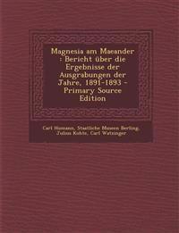 Magnesia Am Maeander: Bericht Uber Die Ergebnisse Der Ausgrabungen Der Jahre, 1891-1893 - Primary Source Edition