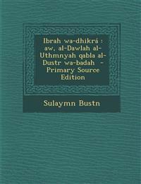 Ibrah wa-dhikrá : aw, al-Dawlah al-Uthmnyah qabla al-Dustr wa-badah