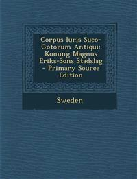 Corpus Iuris Sueo-Gotorum Antiqui: Konung Magnus Eriks-Sons Stadslag - Primary Source Edition