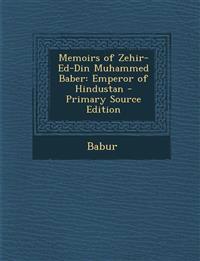 Memoirs of Zehir-Ed-Din Muhammed Baber: Emperor of Hindustan