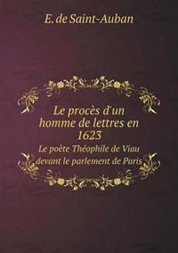 Le Proces D'Un Homme de Lettres En 1623 Le Poete Theophile de Viau Devant Le Parlement de Paris