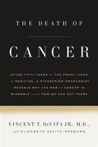 The Death of Cancer: After Fifty Years on the Front Lines of Medicine, a Pioneering Oncologist Reveals Why the War on Cancer Is Winnable--A