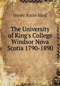 The University of King's College Windsor Nova Scotia 1790-1890